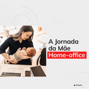 "A Jornada da ""Mãe Home Office"""